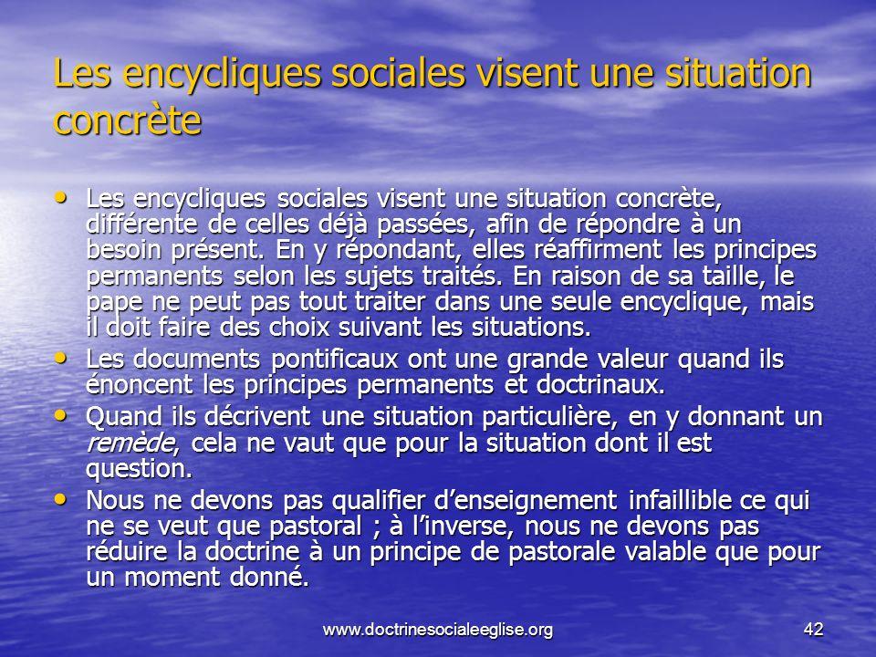 www.doctrinesocialeeglise.org42 Les encycliques sociales visent une situation concrète Les encycliques sociales visent une situation concrète, différe