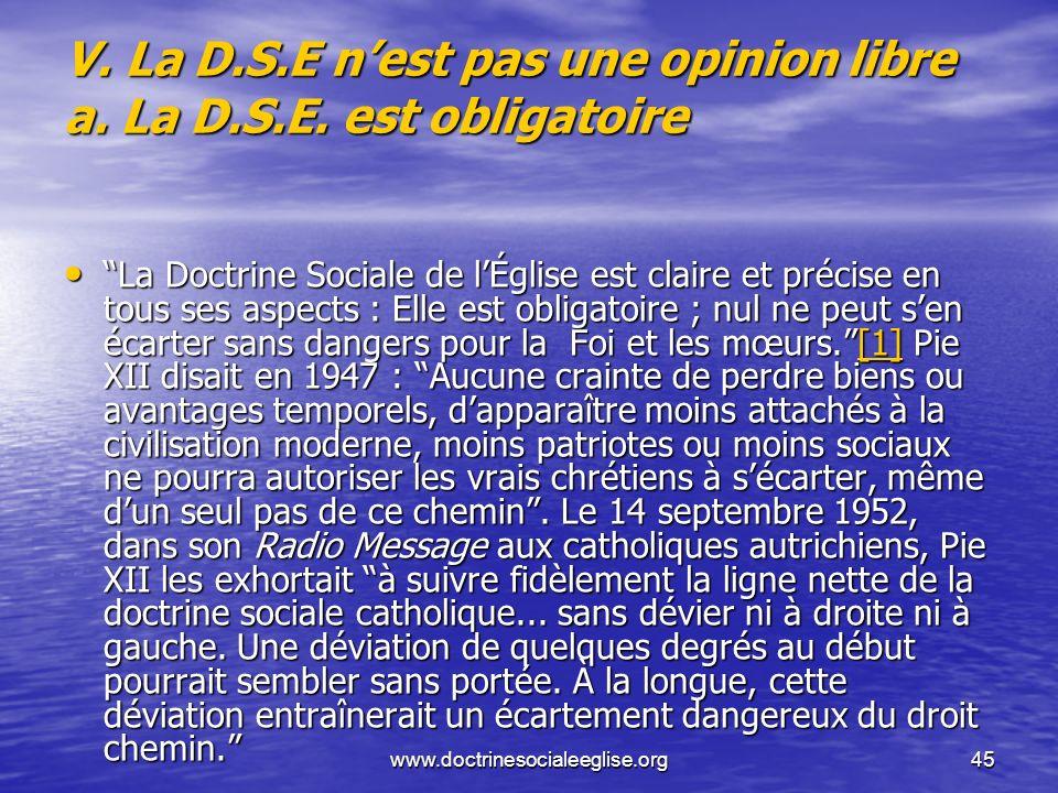 www.doctrinesocialeeglise.org45 V. La D.S.E nest pas une opinion libre a. La D.S.E. est obligatoire La Doctrine Sociale de lÉglise est claire et préci
