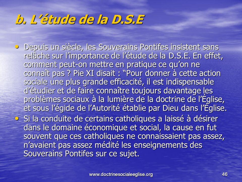 www.doctrinesocialeeglise.org46 b. Létude de la D.S.E Depuis un siècle, les Souverains Pontifes insistent sans relâche sur limportance de létude de la