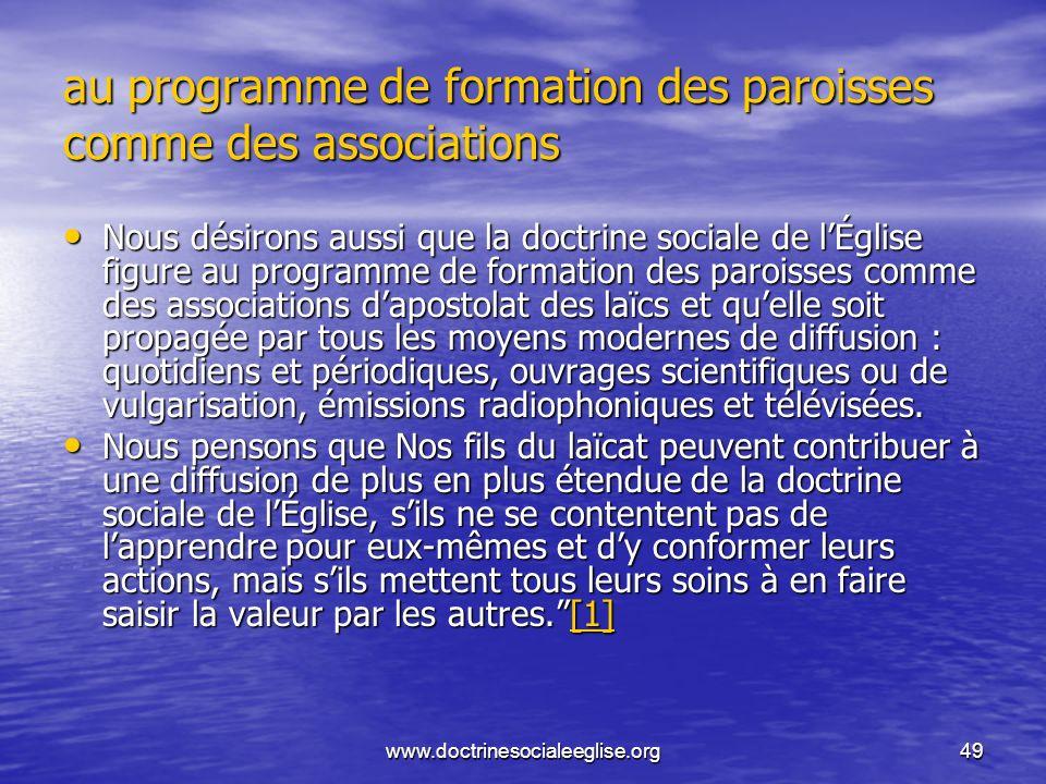 www.doctrinesocialeeglise.org49 au programme de formation des paroisses comme des associations Nous désirons aussi que la doctrine sociale de lÉglise