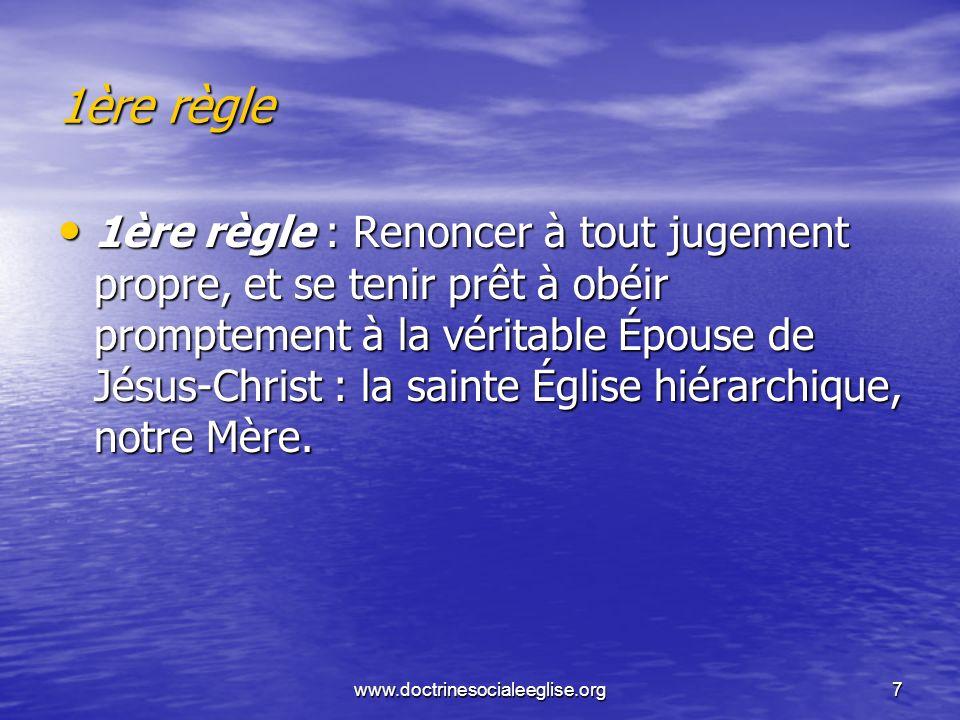 www.doctrinesocialeeglise.org7 1ère règle 1ère règle 1ère règle : Renoncer à tout jugement propre, et se tenir prêt à obéir promptement à la véritable