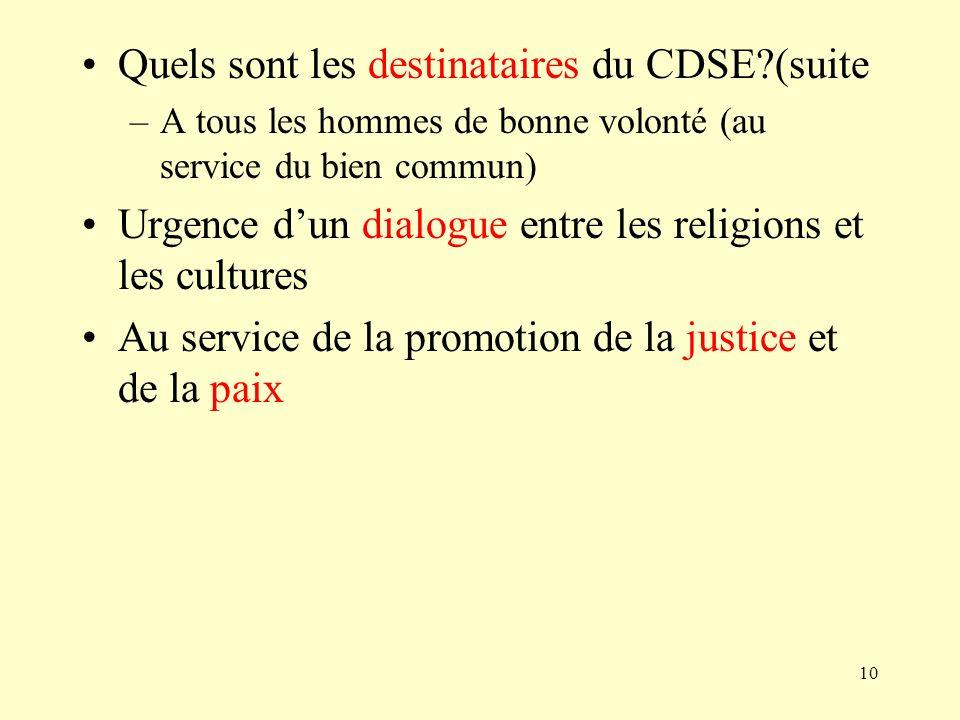 10 Quels sont les destinataires du CDSE?(suite –A tous les hommes de bonne volonté (au service du bien commun) Urgence dun dialogue entre les religion