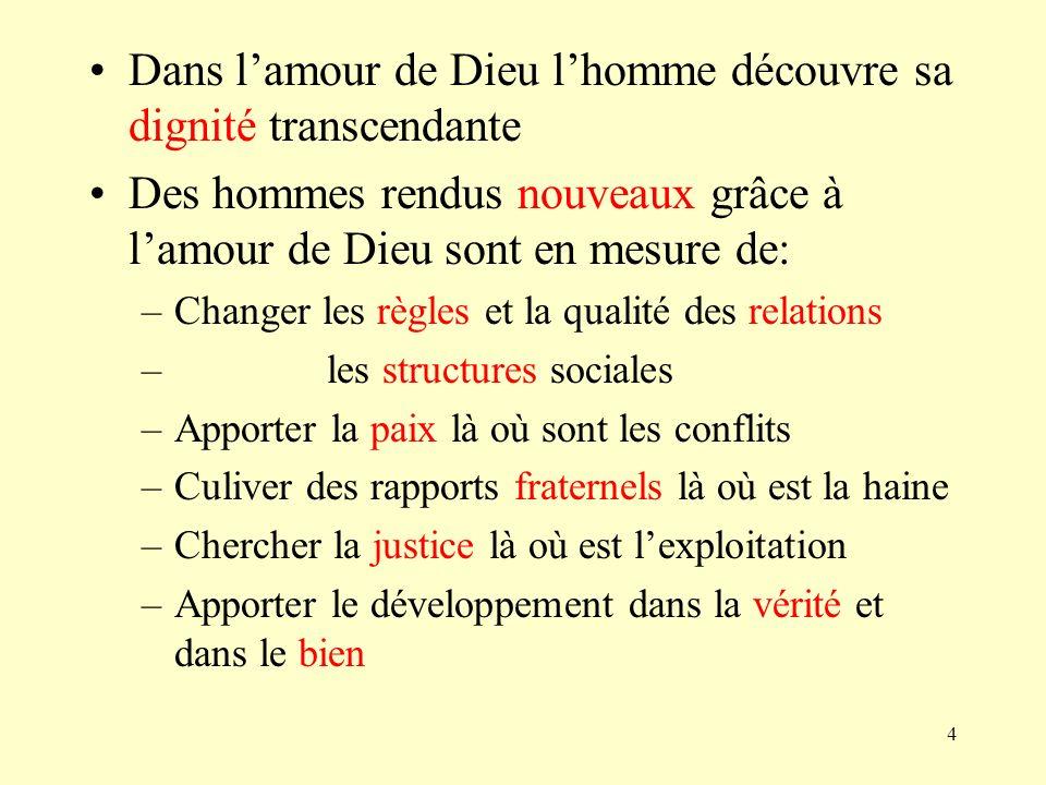4 Dans lamour de Dieu lhomme découvre sa dignité transcendante Des hommes rendus nouveaux grâce à lamour de Dieu sont en mesure de: –Changer les règle