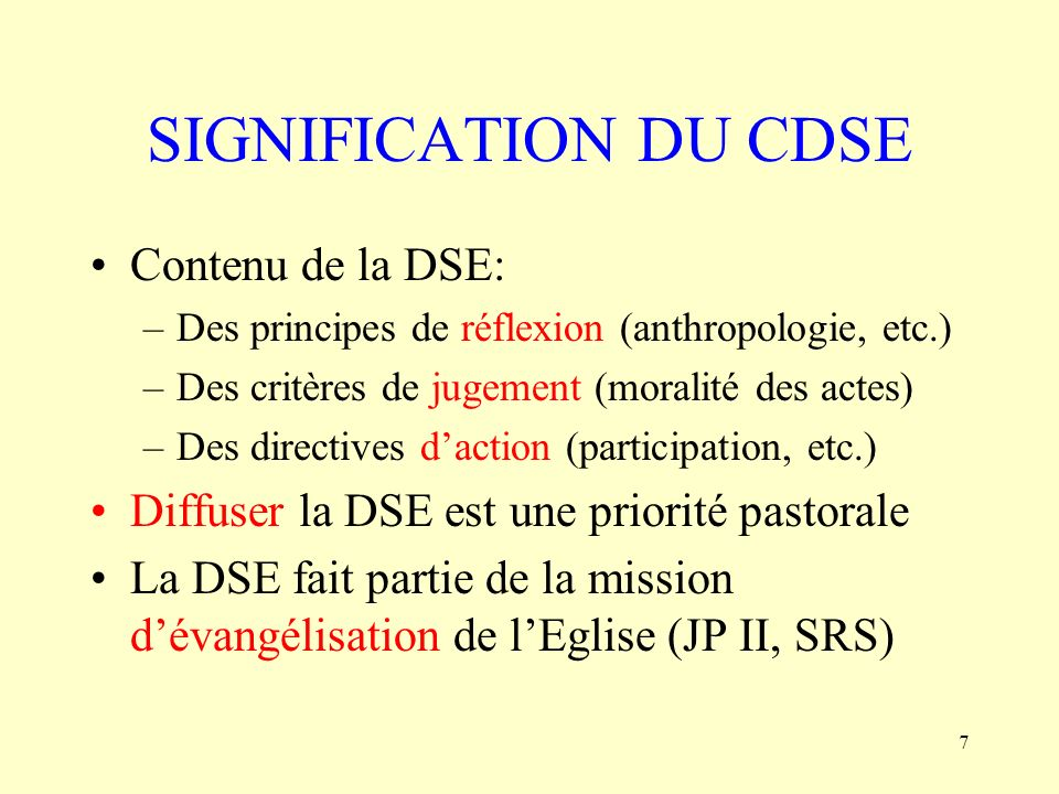 7 SIGNIFICATION DU CDSE Contenu de la DSE: –Des principes de réflexion (anthropologie, etc.) –Des critères de jugement (moralité des actes) –Des direc