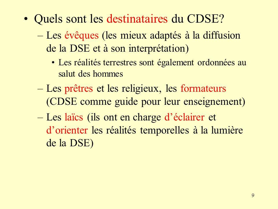 9 Quels sont les destinataires du CDSE? –Les évêques (les mieux adaptés à la diffusion de la DSE et à son interprétation) Les réalités terrestres sont