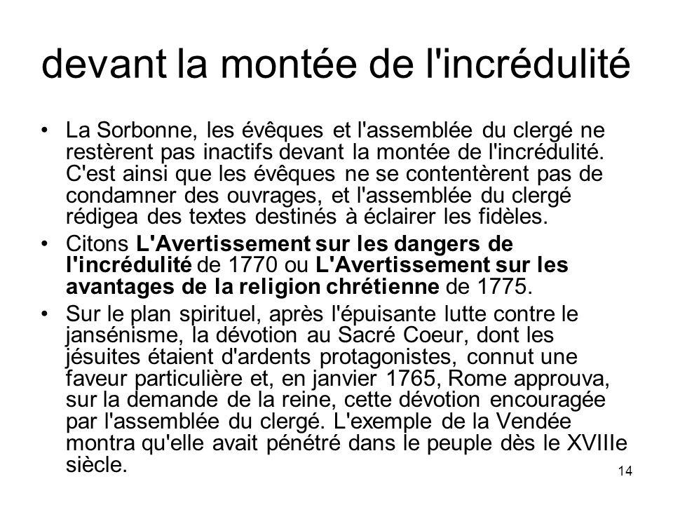 14 devant la montée de l'incrédulité La Sorbonne, les évêques et l'assemblée du clergé ne restèrent pas inactifs devant la montée de l'incrédulité. C'