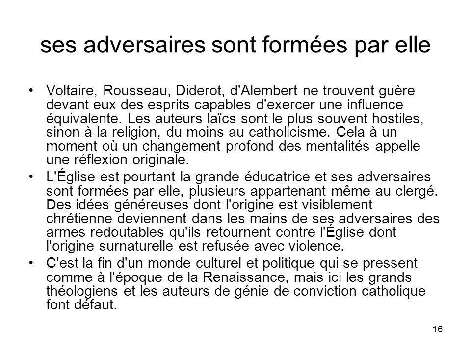 16 ses adversaires sont formées par elle Voltaire, Rousseau, Diderot, d'Alembert ne trouvent guère devant eux des esprits capables d'exercer une influ