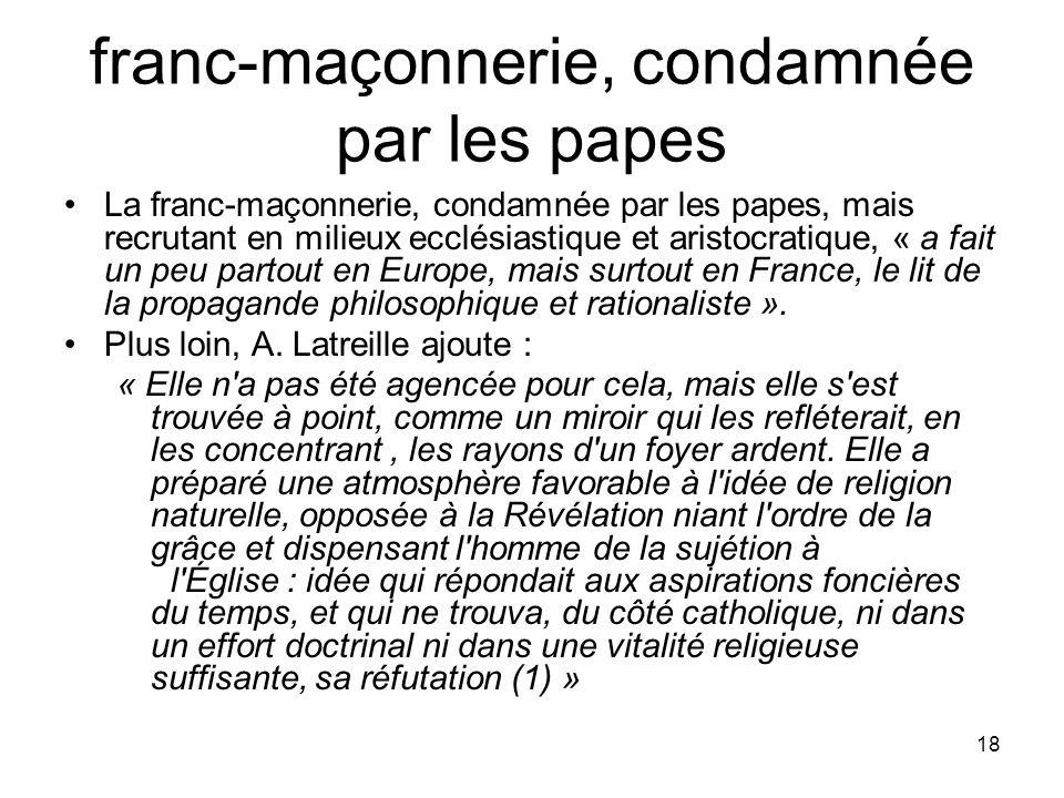 18 franc-maçonnerie, condamnée par les papes La franc-maçonnerie, condamnée par les papes, mais recrutant en milieux ecclésiastique et aristocratique,