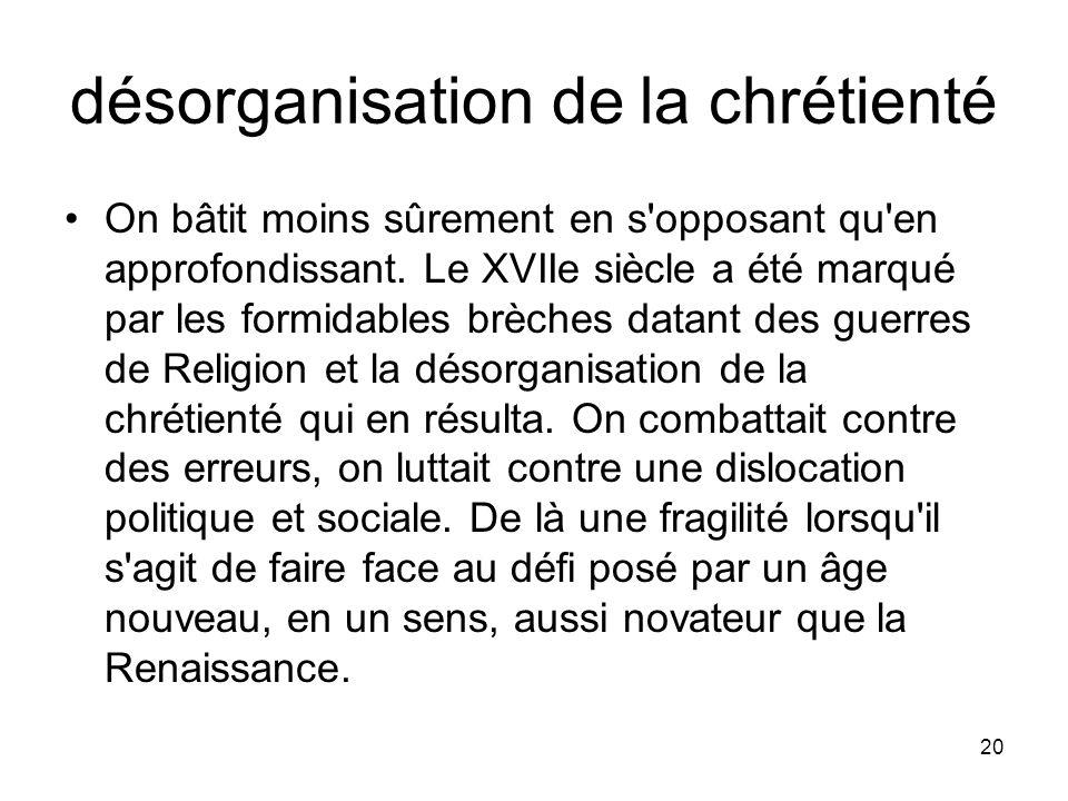 20 désorganisation de la chrétienté On bâtit moins sûrement en s'opposant qu'en approfondissant. Le XVIIe siècle a été marqué par les formidables brèc