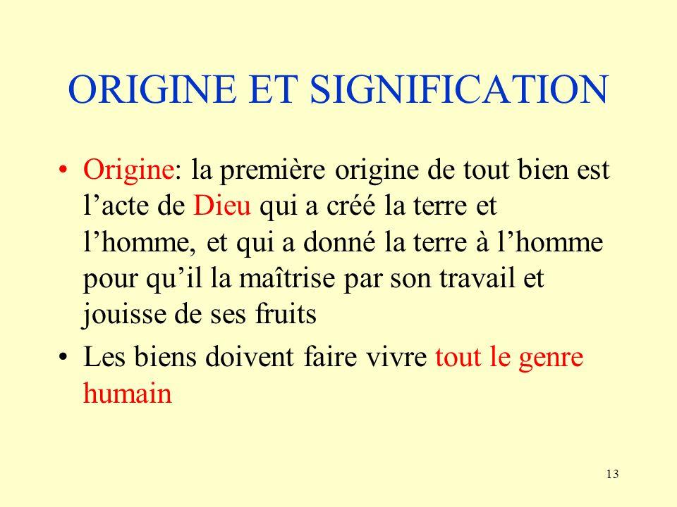 13 ORIGINE ET SIGNIFICATION Origine: la première origine de tout bien est lacte de Dieu qui a créé la terre et lhomme, et qui a donné la terre à lhomm