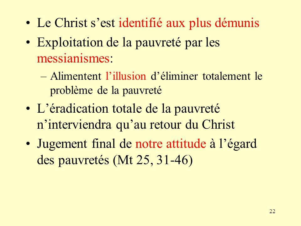 22 Le Christ sest identifié aux plus démunis Exploitation de la pauvreté par les messianismes: –Alimentent lillusion déliminer totalement le problème