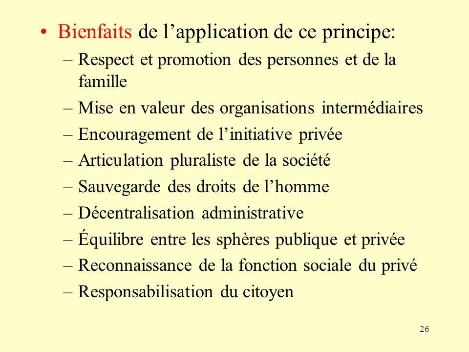 26 Bienfaits de lapplication de ce principe: –Respect et promotion des personnes et de la famille –Mise en valeur des organisations intermédiaires –En