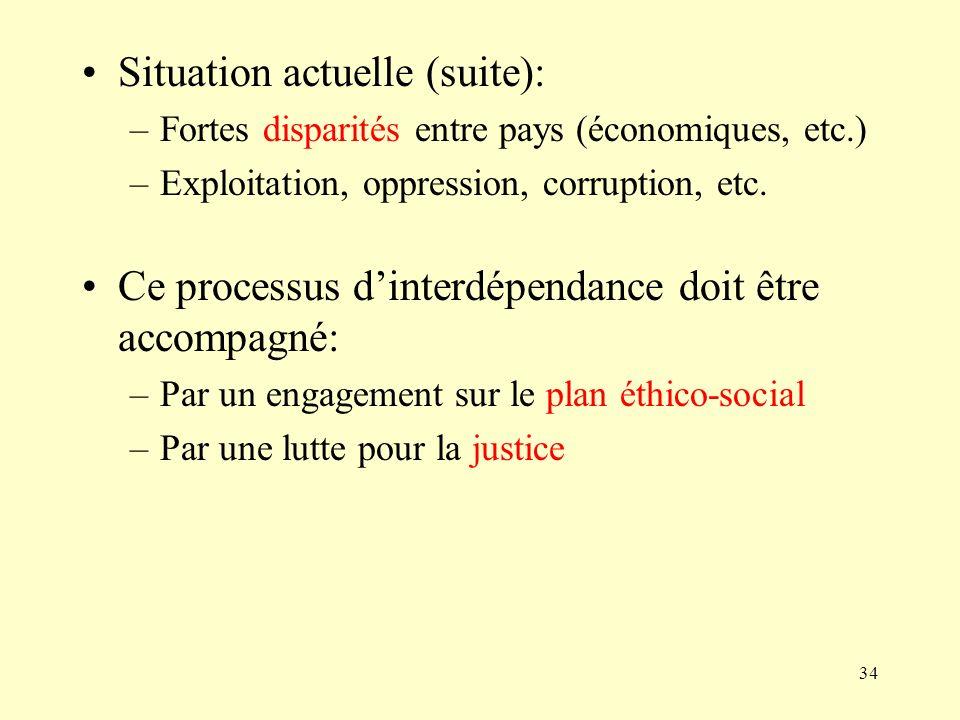 34 Situation actuelle (suite): –Fortes disparités entre pays (économiques, etc.) –Exploitation, oppression, corruption, etc. Ce processus dinterdépend