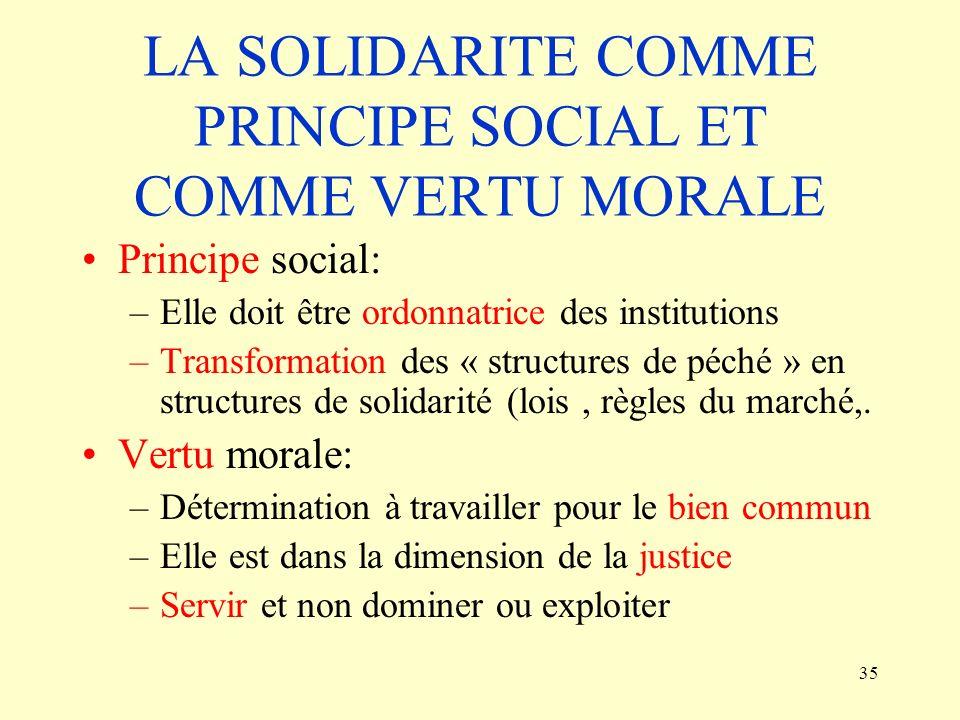 35 LA SOLIDARITE COMME PRINCIPE SOCIAL ET COMME VERTU MORALE Principe social: –Elle doit être ordonnatrice des institutions –Transformation des « stru