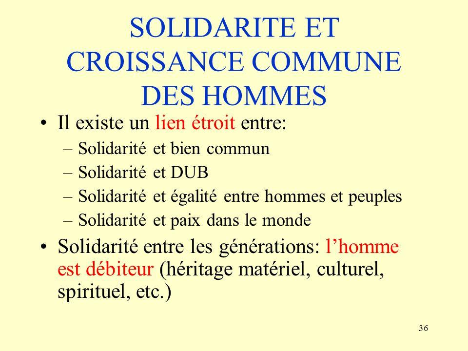 36 SOLIDARITE ET CROISSANCE COMMUNE DES HOMMES Il existe un lien étroit entre: –Solidarité et bien commun –Solidarité et DUB –Solidarité et égalité en