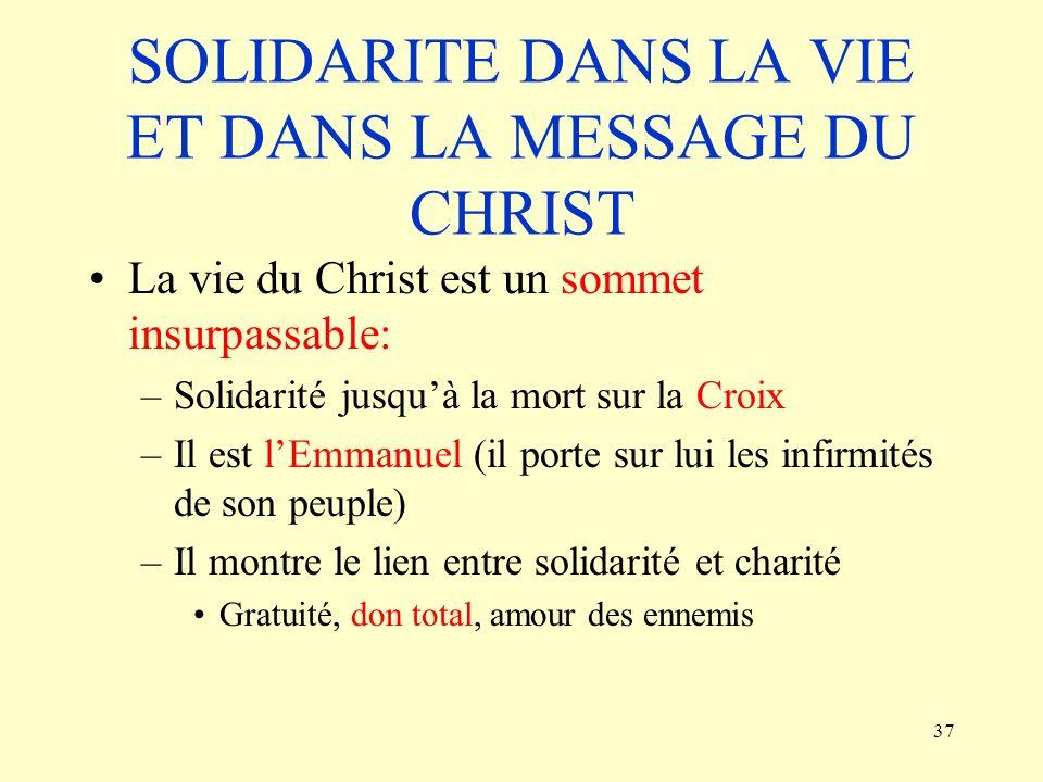 37 SOLIDARITE DANS LA VIE ET DANS LA MESSAGE DU CHRIST La vie du Christ est un sommet insurpassable: –Solidarité jusquà la mort sur la Croix –Il est l
