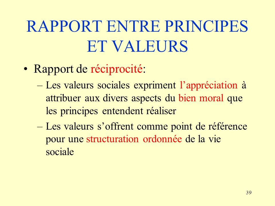 39 RAPPORT ENTRE PRINCIPES ET VALEURS Rapport de réciprocité: –Les valeurs sociales expriment lappréciation à attribuer aux divers aspects du bien mor