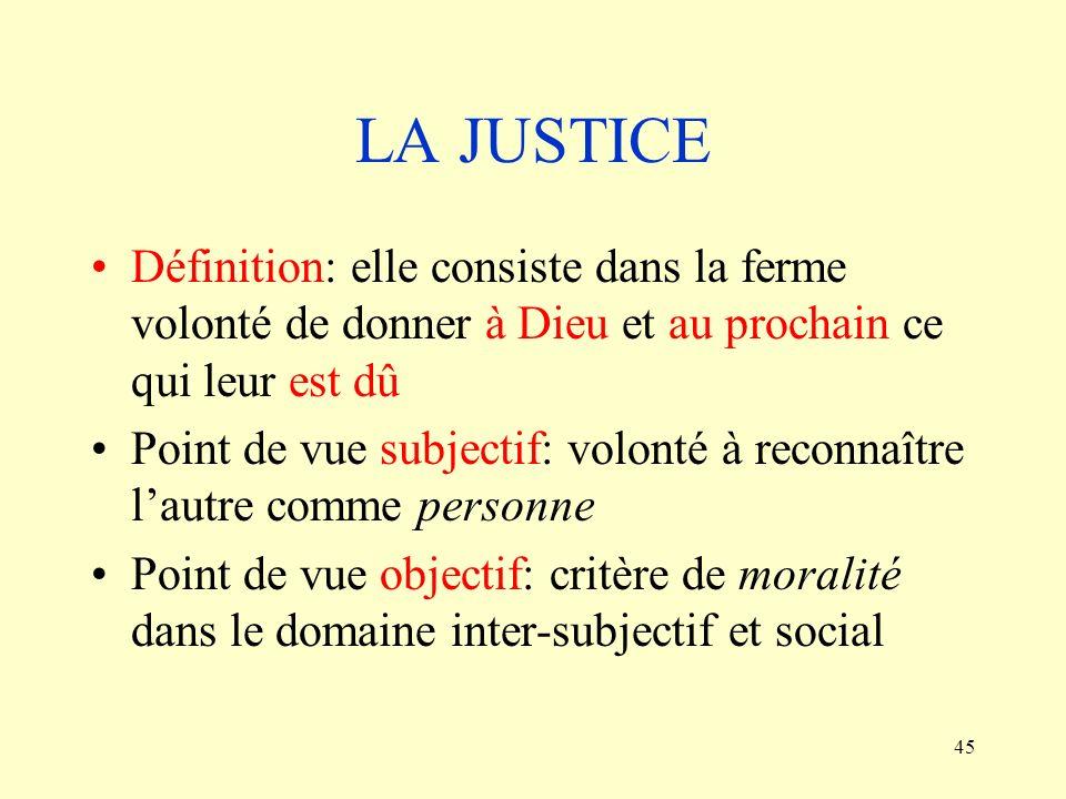 45 LA JUSTICE Définition: elle consiste dans la ferme volonté de donner à Dieu et au prochain ce qui leur est dû Point de vue subjectif: volonté à rec
