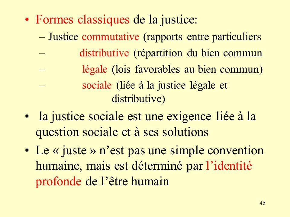 46 Formes classiques de la justice: –Justice commutative (rapports entre particuliers – distributive (répartition du bien commun – légale (lois favora