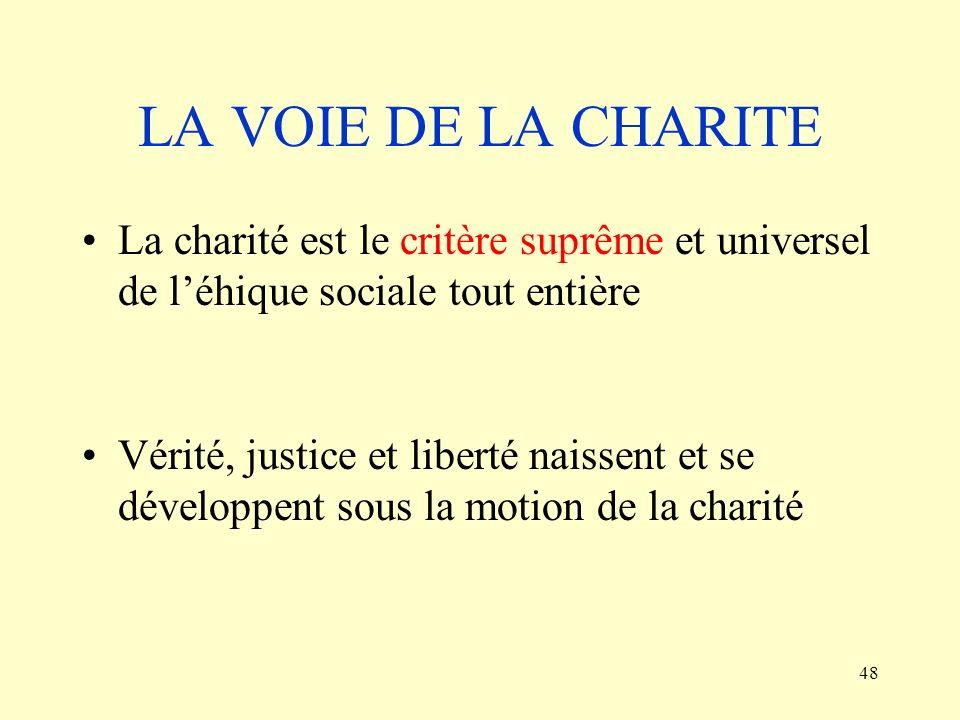 48 LA VOIE DE LA CHARITE La charité est le critère suprême et universel de léhique sociale tout entière Vérité, justice et liberté naissent et se déve