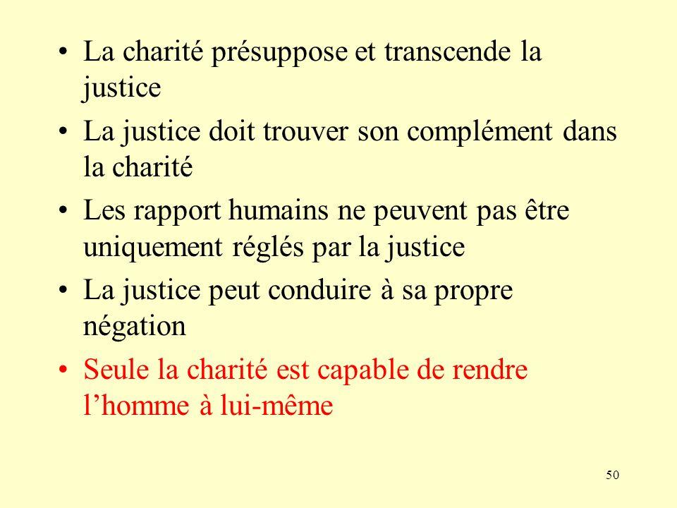 50 La charité présuppose et transcende la justice La justice doit trouver son complément dans la charité Les rapport humains ne peuvent pas être uniqu