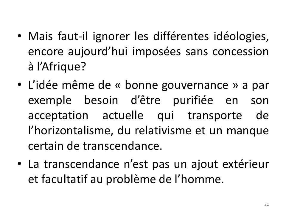 Mais faut-il ignorer les différentes idéologies, encore aujourdhui imposées sans concession à lAfrique? Lidée même de « bonne gouvernance » a par exem