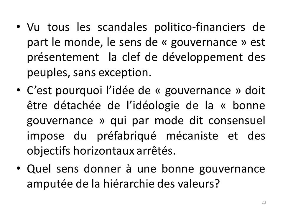 Vu tous les scandales politico-financiers de part le monde, le sens de « gouvernance » est présentement la clef de développement des peuples, sans exc