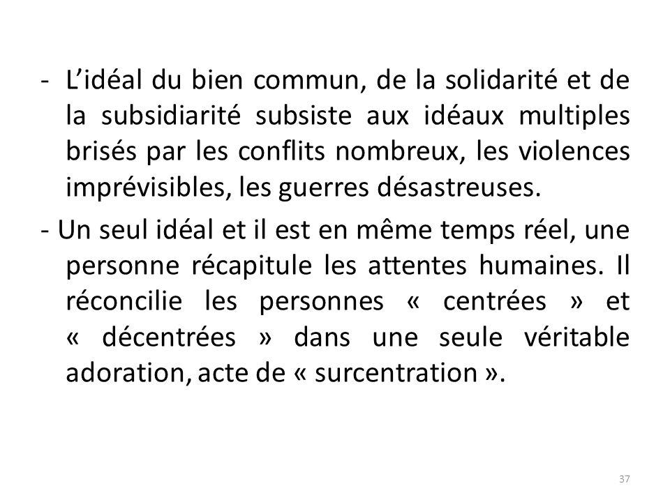 -Lidéal du bien commun, de la solidarité et de la subsidiarité subsiste aux idéaux multiples brisés par les conflits nombreux, les violences imprévisi
