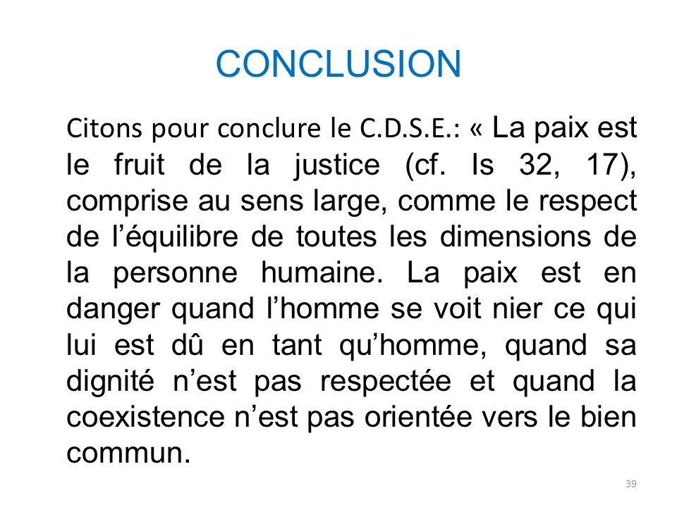 CONCLUSION Citons pour conclure le C.D.S.E.: « La paix est le fruit de la justice (cf. Is 32, 17), comprise au sens large, comme le respect de léquili