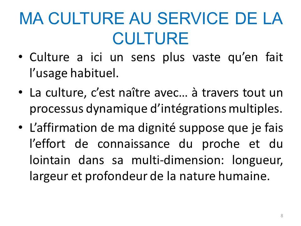 MA CULTURE AU SERVICE DE LA CULTURE Culture a ici un sens plus vaste quen fait lusage habituel. La culture, cest naître avec… à travers tout un proces