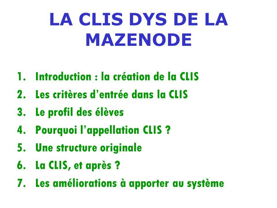 LA CLIS DYS DE LA MAZENODE 1.Introduction : la création de la CLIS 2.Les critères dentrée dans la CLIS 3.Le profil des élèves 4.Pourquoi lappellation