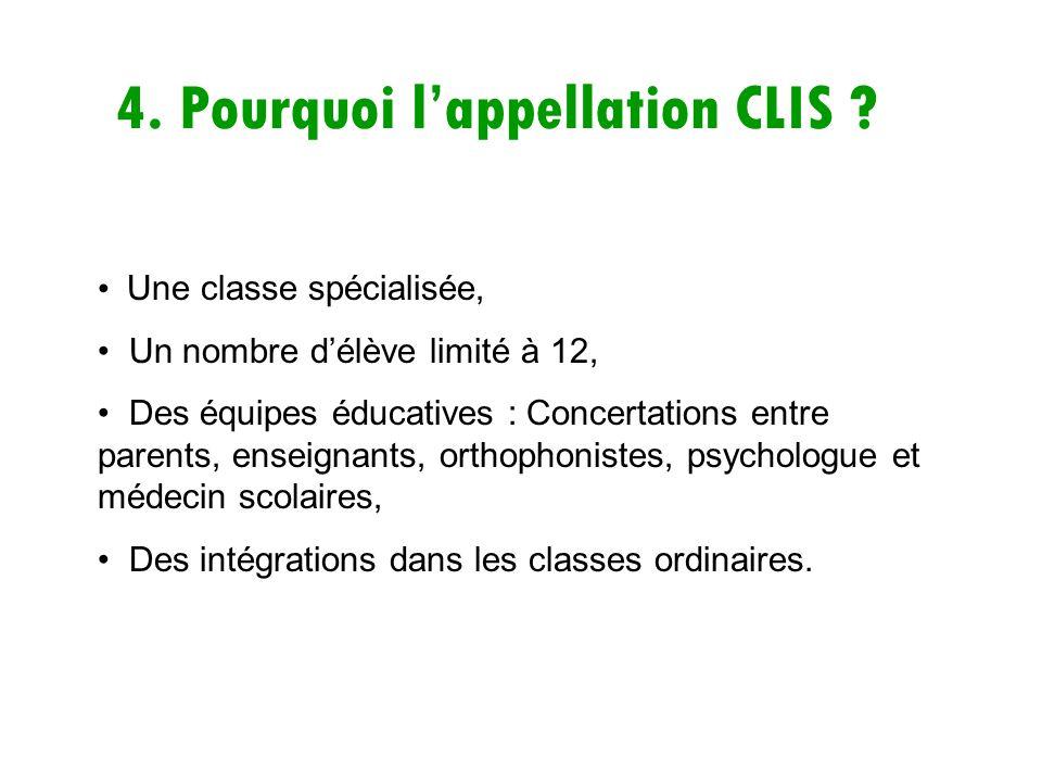 4. Pourquoi lappellation CLIS ? Une classe spécialisée, Un nombre délève limité à 12, Des équipes éducatives : Concertations entre parents, enseignant
