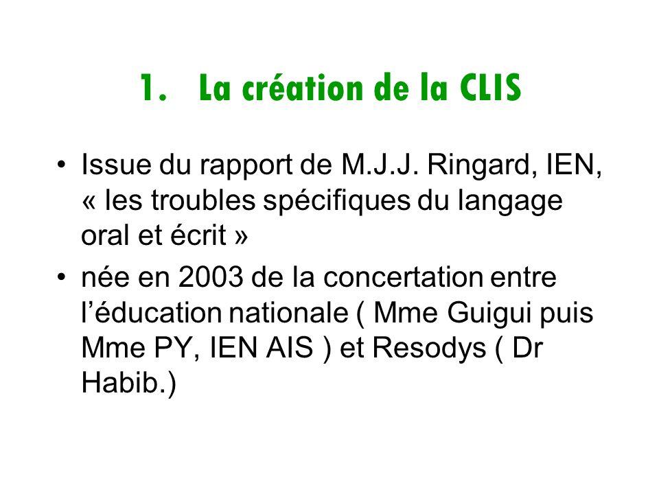 1.La création de la CLIS Issue du rapport de M.J.J. Ringard, IEN, « les troubles spécifiques du langage oral et écrit » née en 2003 de la concertation