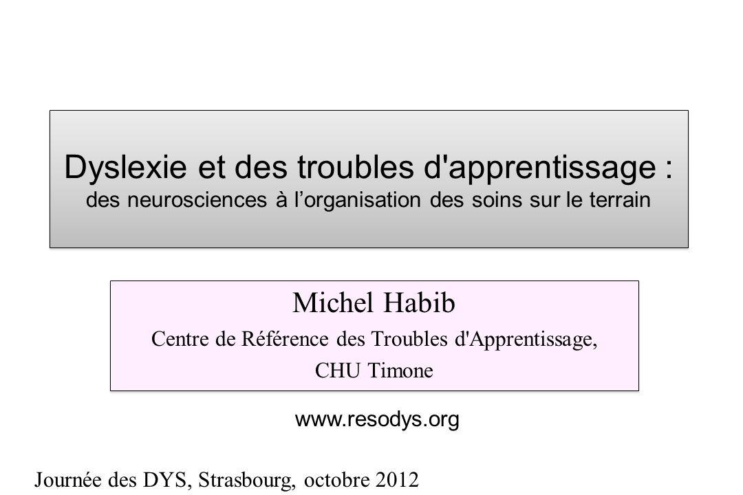 Dyslexie et des troubles d'apprentissage : des neurosciences à lorganisation des soins sur le terrain Michel Habib Centre de Référence des Troubles d'