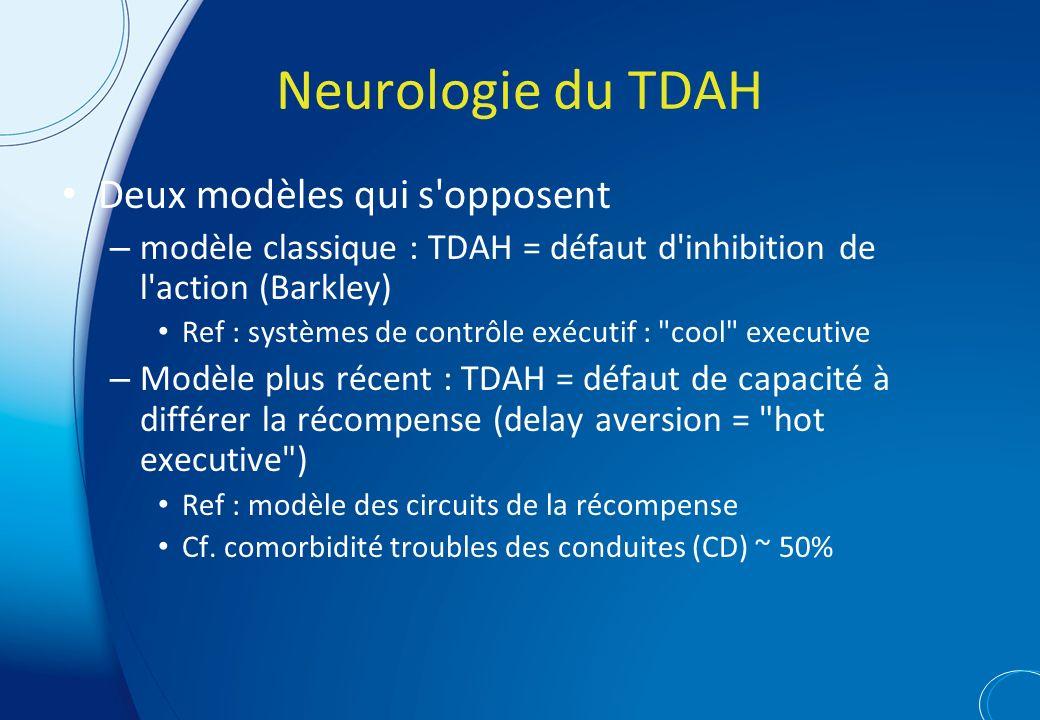 Neurologie du TDAH Deux modèles qui s opposent – modèle classique : TDAH = défaut d inhibition de l action (Barkley) Ref : systèmes de contrôle exécutif : cool executive – Modèle plus récent : TDAH = défaut de capacité à différer la récompense (delay aversion = hot executive ) Ref : modèle des circuits de la récompense Cf.