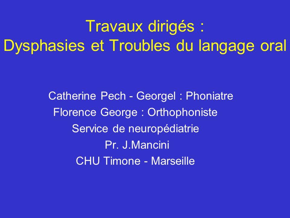 Travaux dirigés : Dysphasies et Troubles du langage oral Catherine Pech - Georgel : Phoniatre Florence George : Orthophoniste Service de neuropédiatri