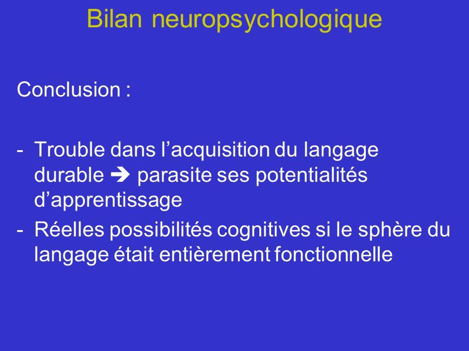 Bilan neuropsychologique Conclusion : -Trouble dans lacquisition du langage durable parasite ses potentialités dapprentissage -Réelles possibilités co