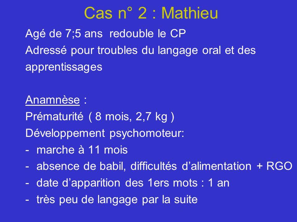 Cas n° 2 : Mathieu Agé de 7;5 ans redouble le CP Adressé pour troubles du langage oral et des apprentissages Anamnèse : Prématurité ( 8 mois, 2,7 kg )