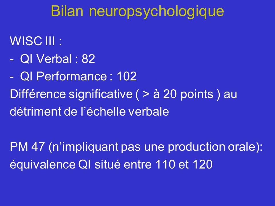 Bilan neuropsychologique WISC III : -QI Verbal : 82 -QI Performance : 102 Différence significative ( > à 20 points ) au détriment de léchelle verbale