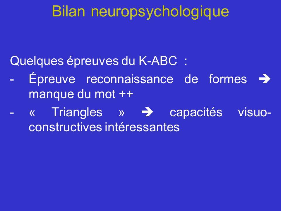 Bilan neuropsychologique Quelques épreuves du K-ABC : -Épreuve reconnaissance de formes manque du mot ++ -« Triangles » capacités visuo- constructives