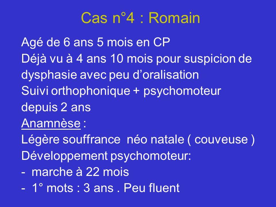 Cas n°4 : Romain Agé de 6 ans 5 mois en CP Déjà vu à 4 ans 10 mois pour suspicion de dysphasie avec peu doralisation Suivi orthophonique + psychomoteu