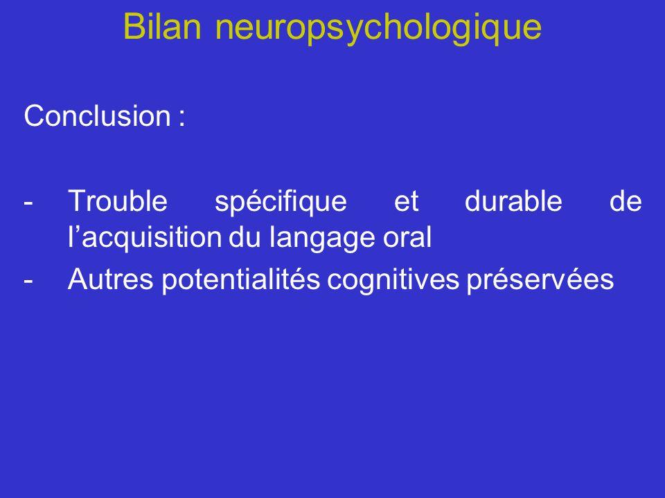 Bilan neuropsychologique Conclusion : -Trouble spécifique et durable de lacquisition du langage oral -Autres potentialités cognitives préservées