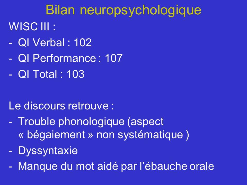 Bilan neuropsychologique WISC III : -QI Verbal : 102 -QI Performance : 107 -QI Total : 103 Le discours retrouve : -Trouble phonologique (aspect « béga