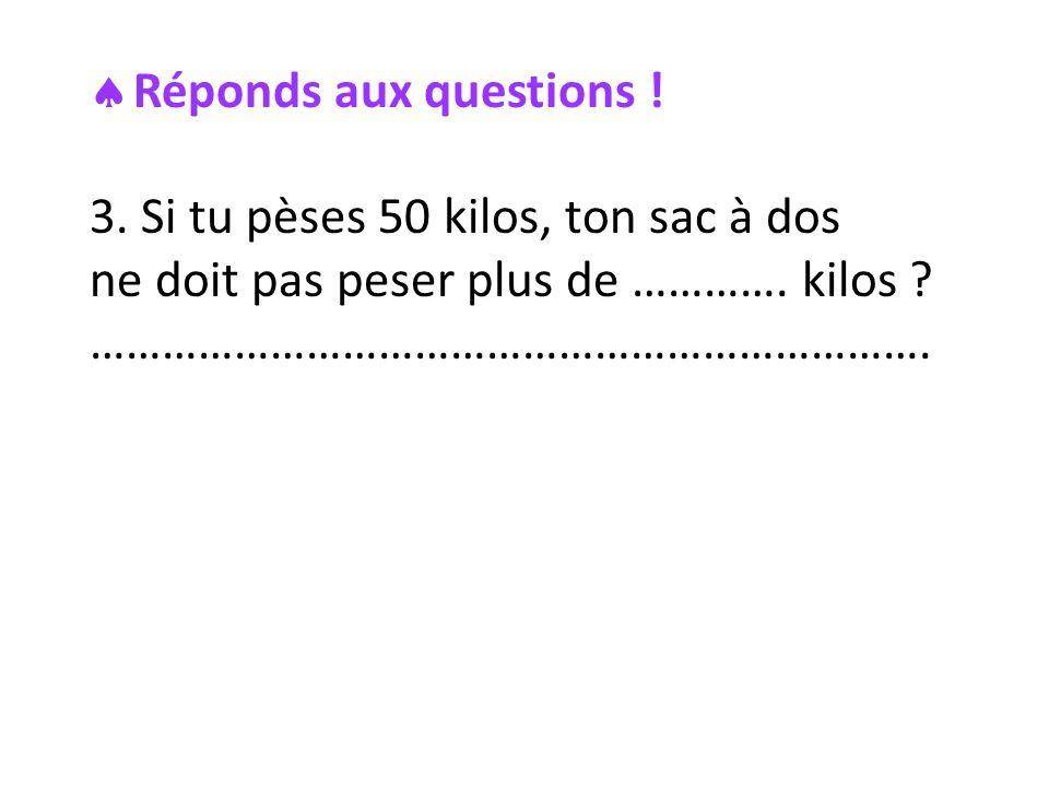 Réponds aux questions . 3. Si tu pèses 50 kilos, ton sac à dos ne doit pas peser plus de ………….