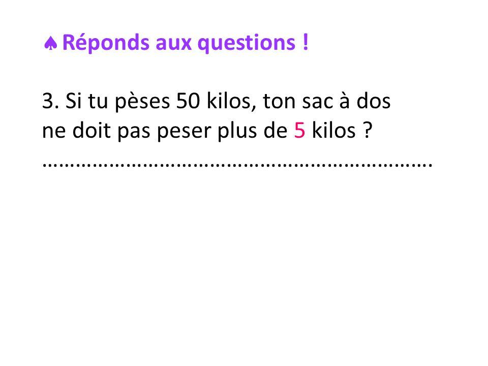 Réponds aux questions . 3. Si tu pèses 50 kilos, ton sac à dos ne doit pas peser plus de 5 kilos .