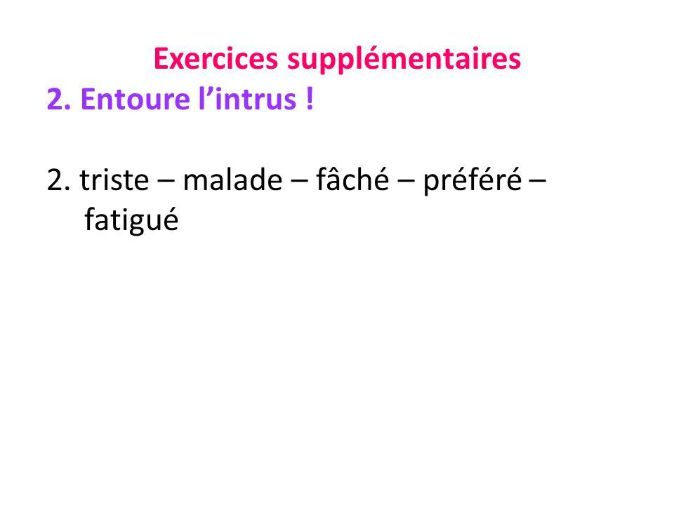 Exercices supplémentaires 2. Entoure lintrus ! 2. triste – malade – fâché – préféré – fatigué