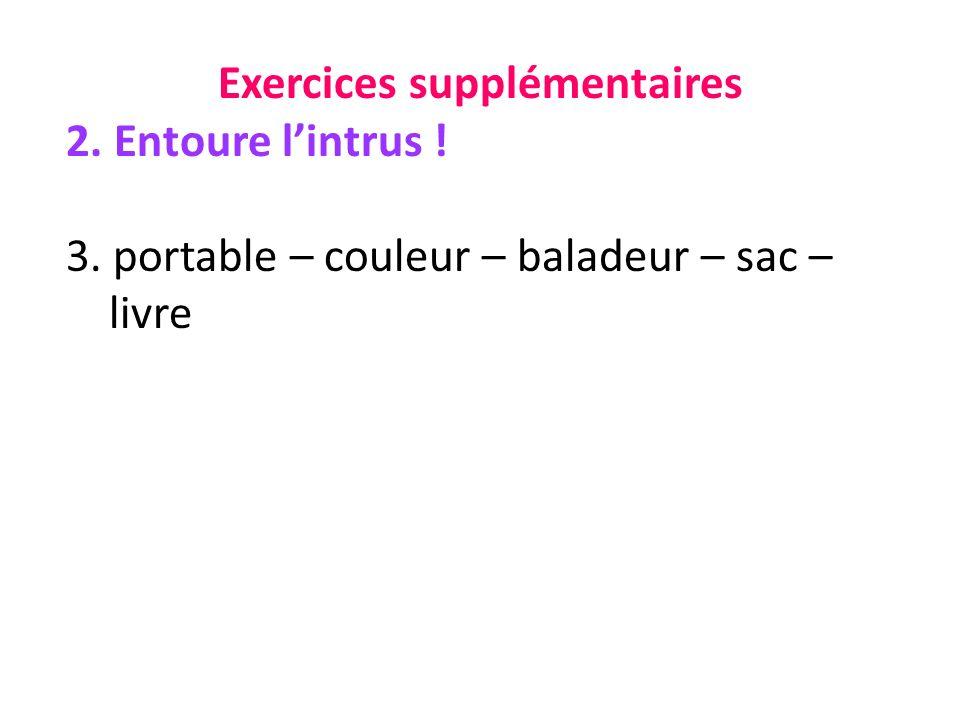 Exercices supplémentaires 2. Entoure lintrus ! 3. portable – couleur – baladeur – sac – livre