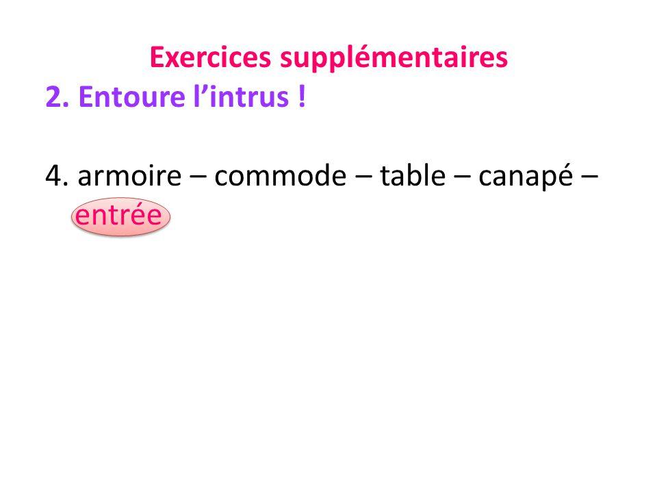 Exercices supplémentaires 2. Entoure lintrus ! 4. armoire – commode – table – canapé – entrée