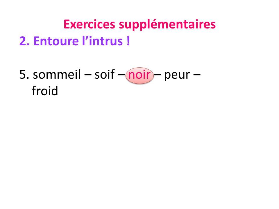 Exercices supplémentaires 2. Entoure lintrus ! 5. sommeil – soif – noir – peur – froid