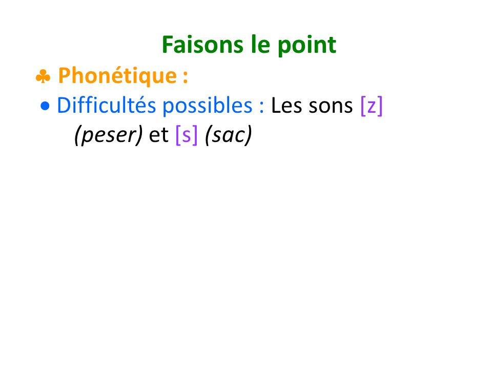 Faisons le point Phonétique : Difficultés possibles : Les sons [z] (peser) et [s] (sac)